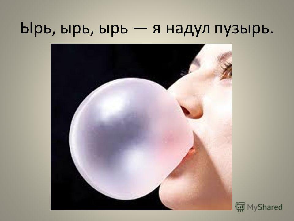 Ырь, ырь, ырь я надул пузырь.
