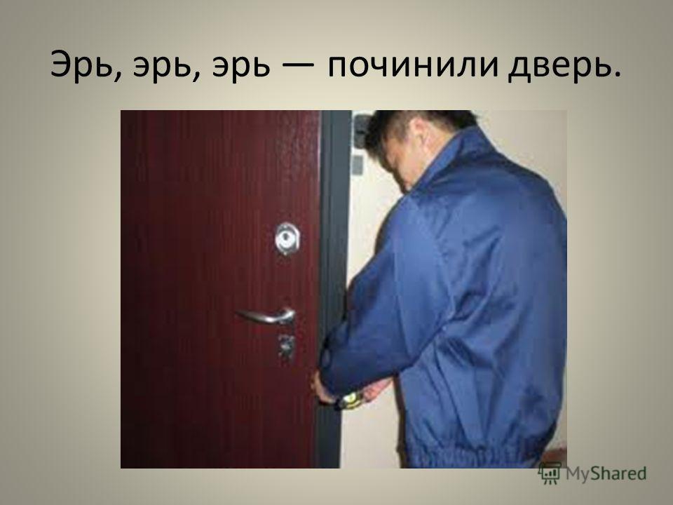 Эрь, эрь, эрь починили дверь.
