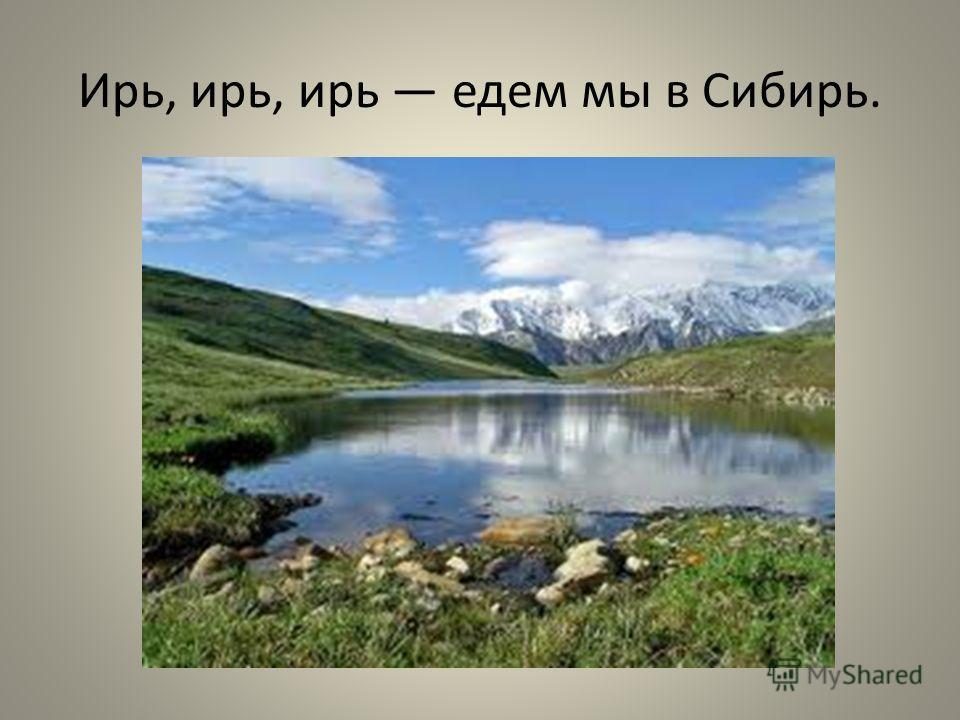 Ирь, ирь, ирь едем мы в Сибирь.