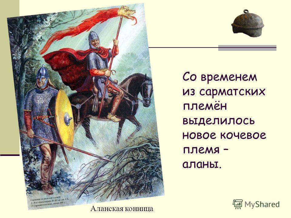 Аланская конница Со временем из сарматских племён выделилось новое кочевое племя – аланы.