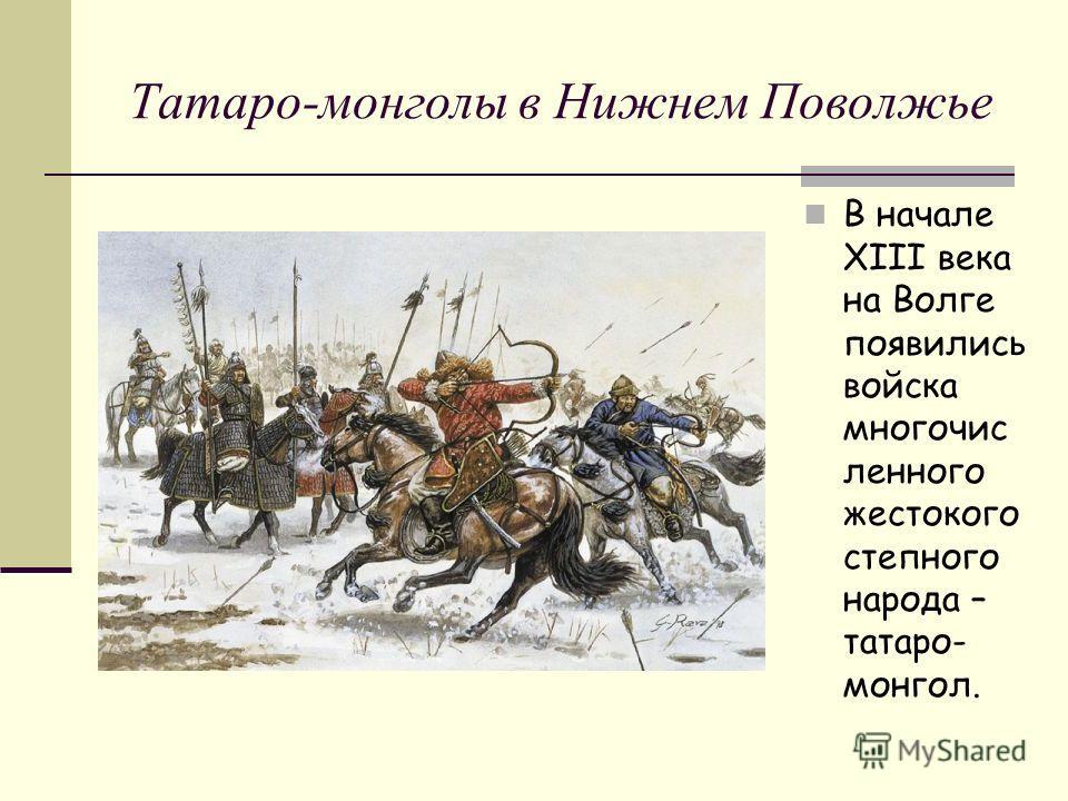 Татаро-монголы в Нижнем Поволжье В начале XIII века на Волге появились войска многочис ленного жестокого степного народа – татаро- монгол.
