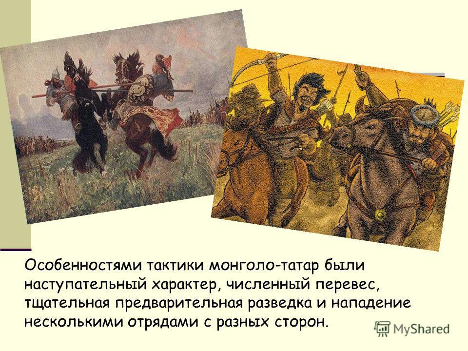 Особенностями тактики монголо-татар были наступательный характер, численный перевес, тщательная предварительная разведка и нападение несколькими отрядами с разных сторон.