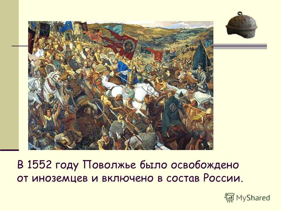 В 1552 году Поволжье было освобождено от иноземцев и включено в состав России.