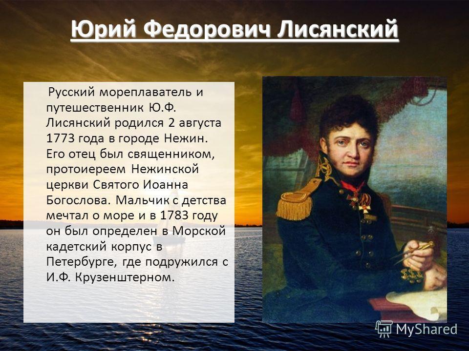 Юрий Федорович Лисянский Русский мореплаватель и путешественник Ю.Ф. Лисянский родился 2 августа 1773 года в городе Нежин. Его отец был священником, протоиереем Нежинской церкви Святого Иоанна Богослова. Мальчик с детства мечтал о море и в 1783 году