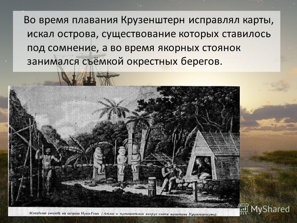 Во время плавания Крузенштерн исправлял карты, искал острова, существование которых ставилось под сомнение, а во время якорных стоянок занимался съёмкой окрестных берегов.