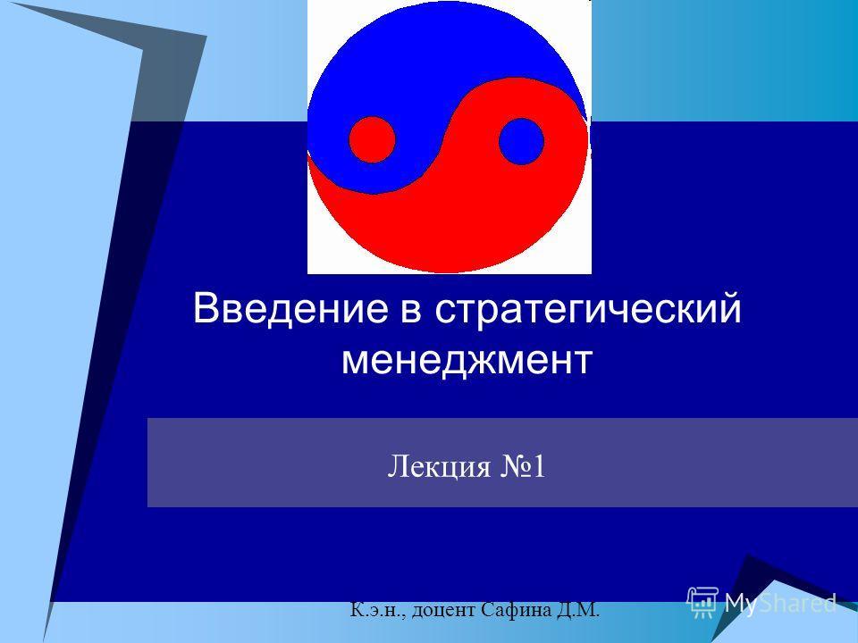 Введение в стратегический менеджмент Лекция 1 К.э.н., доцент Сафина Д.М.