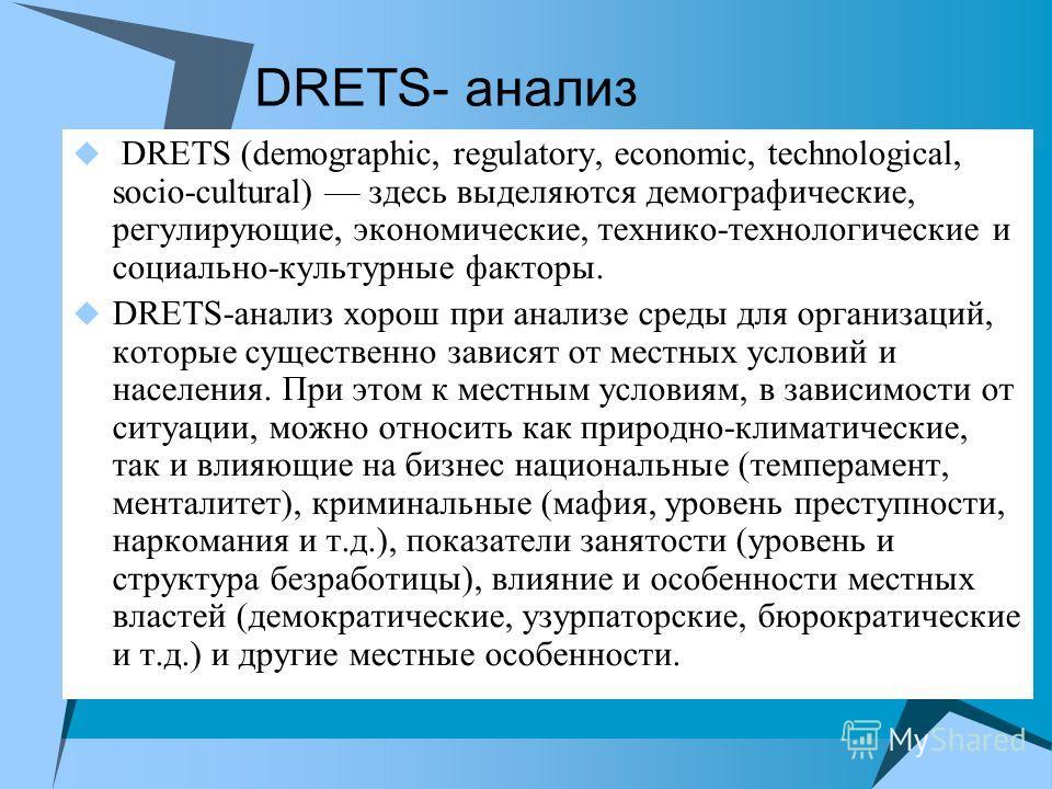 DRETS- анализ DRETS (demographic, regulatory, economic, technological, socio-cultural) здесь выделяются демографические, регулирующие, экономические, технико-технологические и социально-культурные факторы. DRETS-анализ хорош при анализе среды для орг