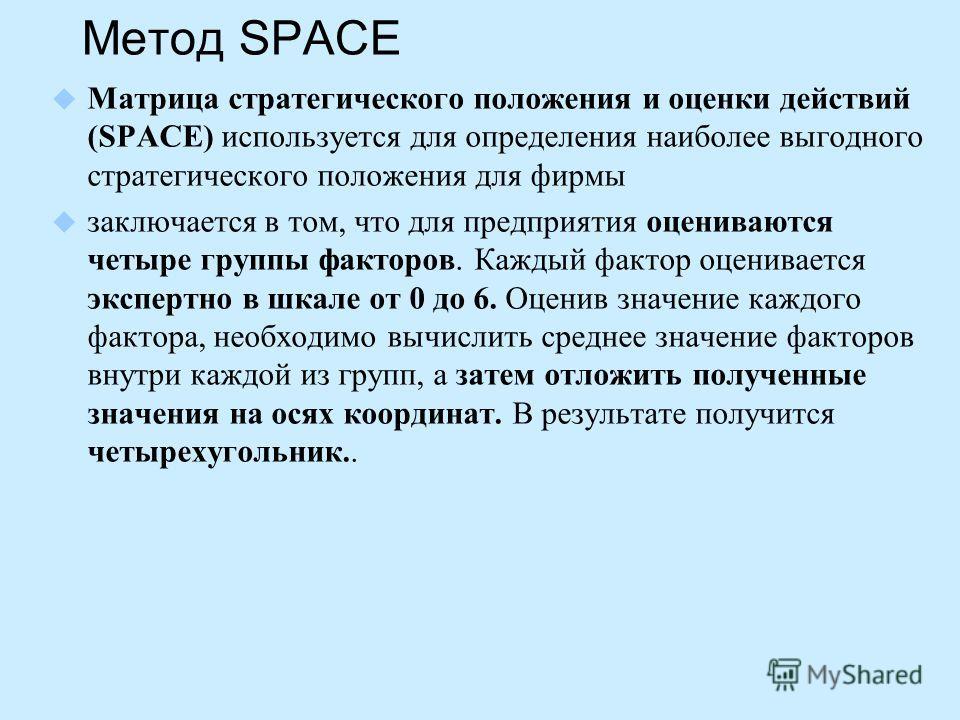 Метод SPACE Матрица стратегического положения и оценки действий (SPACE) используется для определения наиболее выгодного стратегического положения для фирмы заключается в том, что для предприятия оцениваются четыре группы факторов. Каждый фактор оцени
