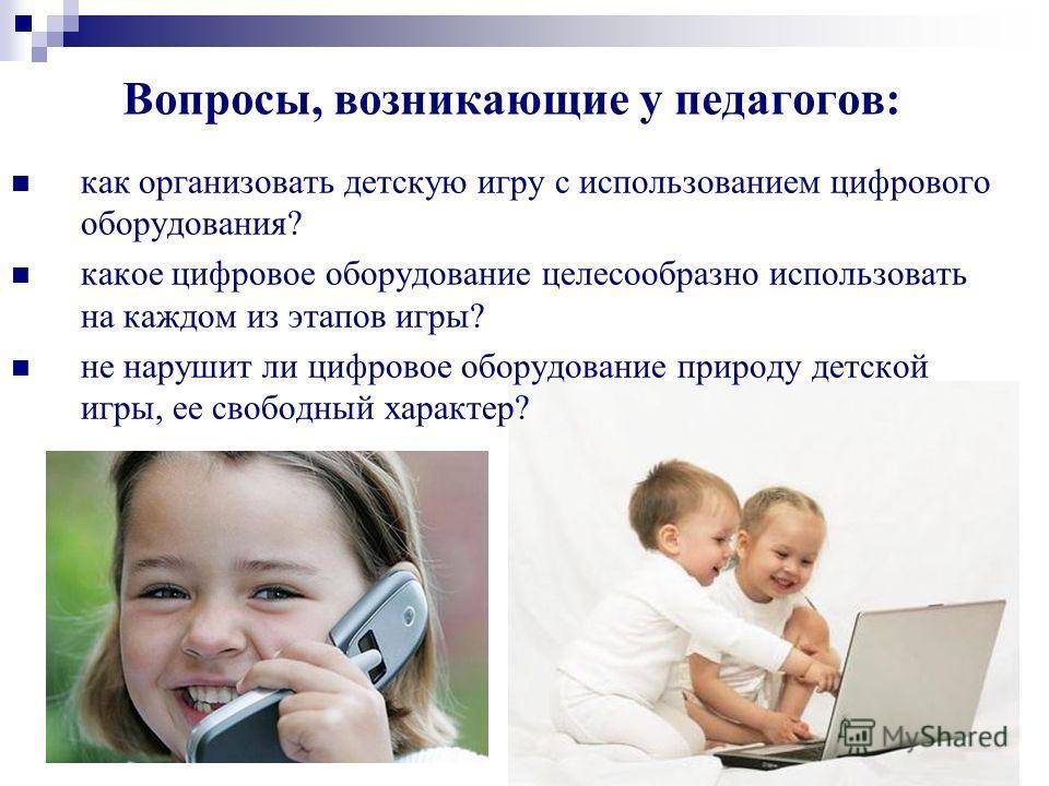 Вопросы, возникающие у педагогов: как организовать детскую игру с использованием цифрового оборудования? какое цифровое оборудование целесообразно использовать на каждом из этапов игры? не нарушит ли цифровое оборудование природу детской игры, ее сво