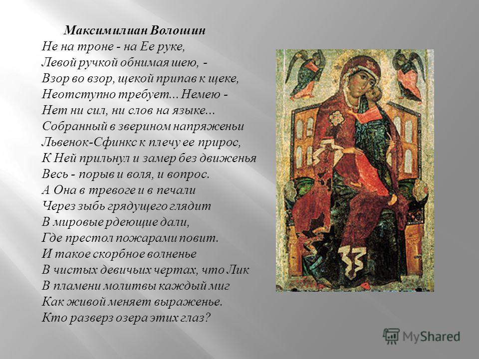 Максимилиан Волошин Не на троне - на Ее руке, Левой ручкой обнимая шею, - Взор во взор, щекой припав к щеке, Неотступно требует... Немею - Нет ни сил, ни слов на языке... Собранный в зверином напряженьи Львенок - Сфинкс к плечу ее прирос, К Ней приль