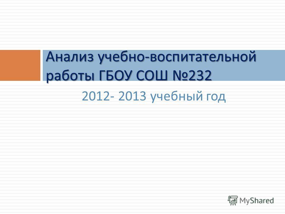 2012- 2013 учебный год Анализ учебно - воспитательной работы ГБОУ СОШ 232