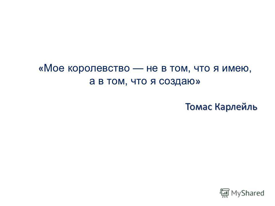 « » « Мое королевство не в том, что я имею, а в том, что я создаю » Томас Карлейль