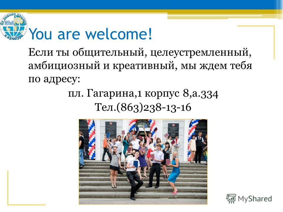 You are welcome! Если ты общительный, целеустремленный, амбициозный и креативный, мы ждем тебя по адресу: пл. Гагарина,1 корпус 8,а.334 Тел.(863)238-13-16