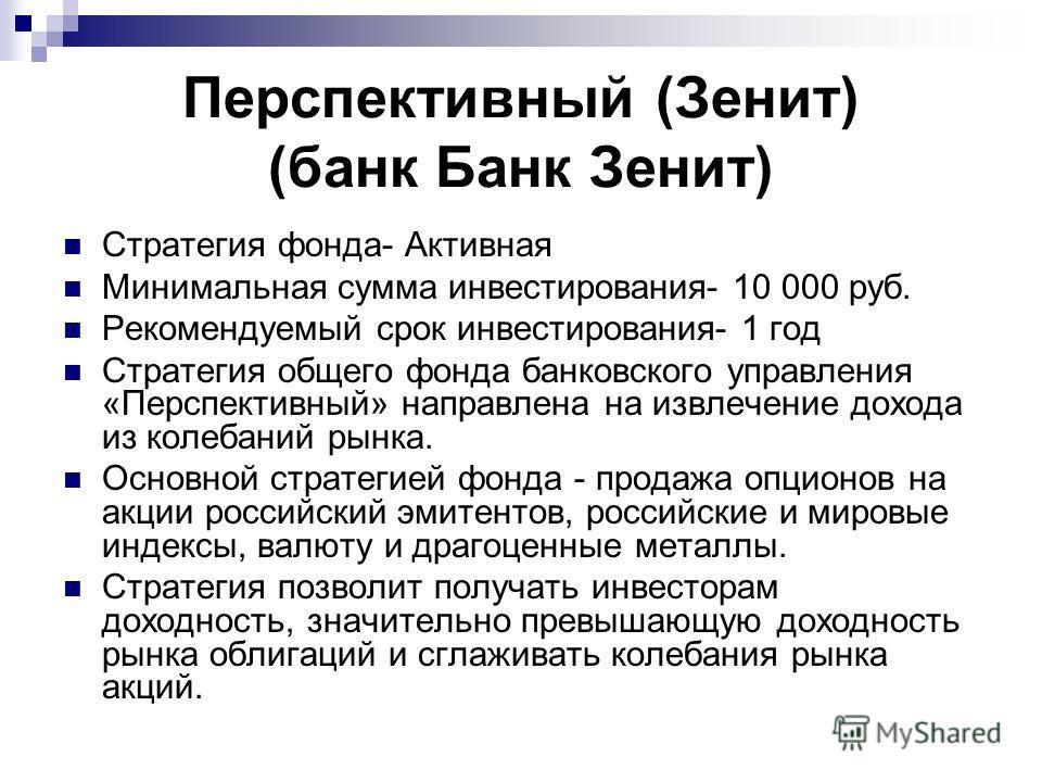 Перспективный (Зенит) (банк Банк Зенит) Стратегия фонда- Активная Минимальная сумма инвестирования- 10 000 руб. Рекомендуемый срок инвестирования- 1 год Стратегия общего фонда банковского управления «Перспективный» направлена на извлечение дохода из