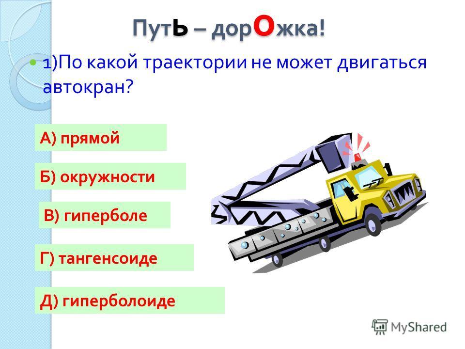 Пут ь – дор о жка ! 1) По какой траектории не может двигаться автокран ? А) прямой Г) тангенсоиде Б) окружности В) гиперболе Д) гиперболоиде