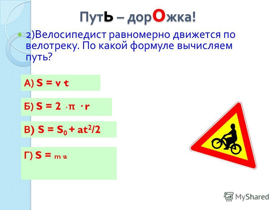 Пут ь – дор о жка ! 2) Велосипедист равномерно движется по велотреку. По какой формуле вычисляем путь ? А) S = v·t Г) S = m·a Б) S = 2 · π · r В ) S = S 0 + at 2 /2