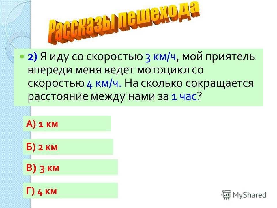 2) Я иду со скоростью 3 км / ч, мой приятель впереди меня ведет мотоцикл со скоростью 4 км / ч. На сколько сокращается расстояние между нами за 1 час ? А) 1 км Г) 4 км Б) 2 км В ) 3 км