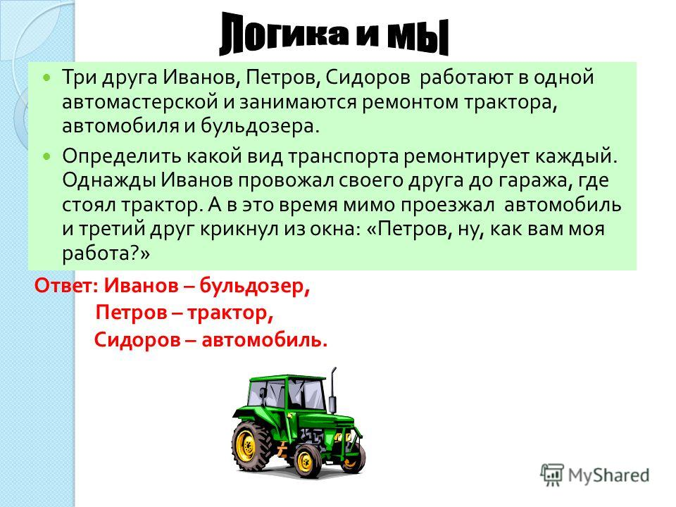 Три друга Иванов, Петров, Сидоров работают в одной автомастерской и занимаются ремонтом трактора, автомобиля и бульдозера. Определить какой вид транспорта ремонтирует каждый. Однажды Иванов провожал своего друга до гаража, где стоял трактор. А в это