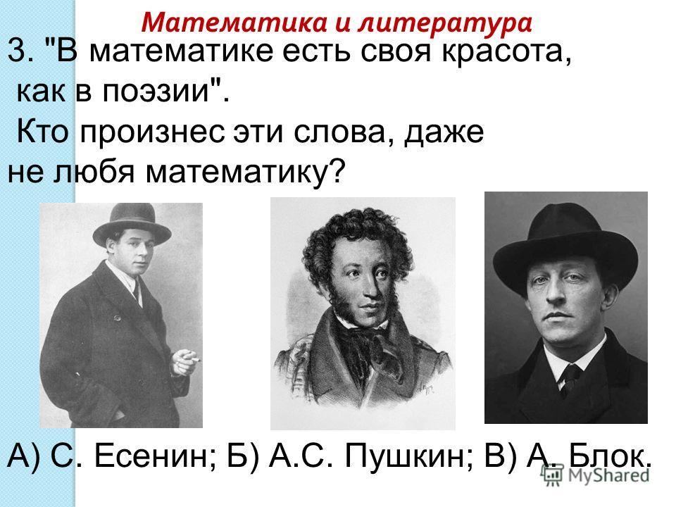 3. В математике есть своя красота, как в поэзии. Кто произнес эти слова, даже не любя математику? А) С. Есенин; Б) А.С. Пушкин; В) А. Блок. Математика и литература