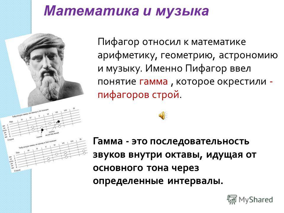 Математика и музыка Пифагор относил к математике арифметику, геометрию, астрономию и музыку. Именно Пифагор ввел понятие гамма, которое окрестили - пифагоров строй. Гамма - это последовательность звуков внутри октавы, идущая от основного тона через о