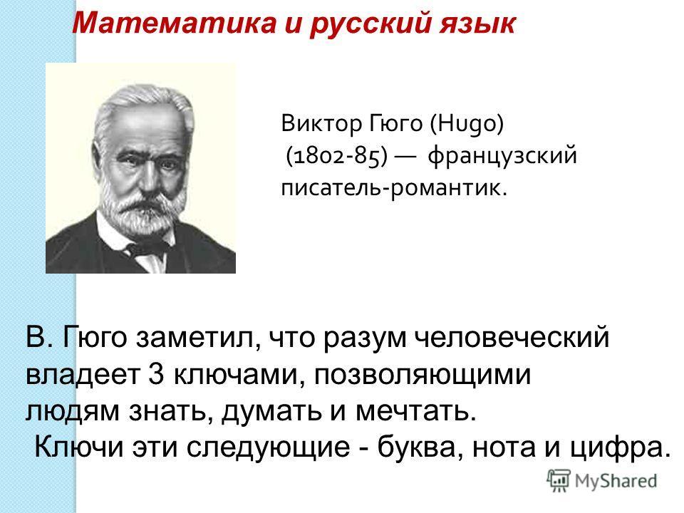 Математика и русский язык В. Гюго заметил, что разум человеческий владеет 3 ключами, позволяющими людям знать, думать и мечтать. Ключи эти следующие - буква, нота и цифра. Виктор Гюго (Hugo) (1802-85) французский писатель-романтик.