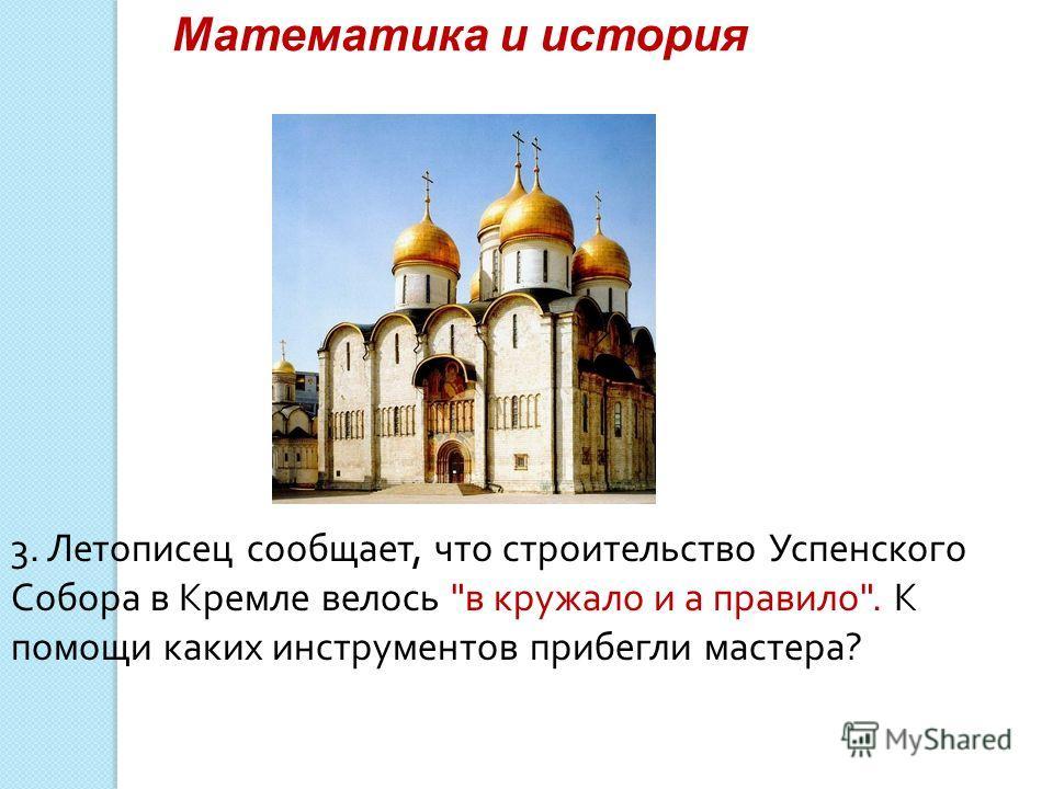 Математика и история 3. Летописец сообщает, что строительство Успенского Собора в Кремле велось в кружало и а правило. К помощи каких инструментов прибегли мастера?