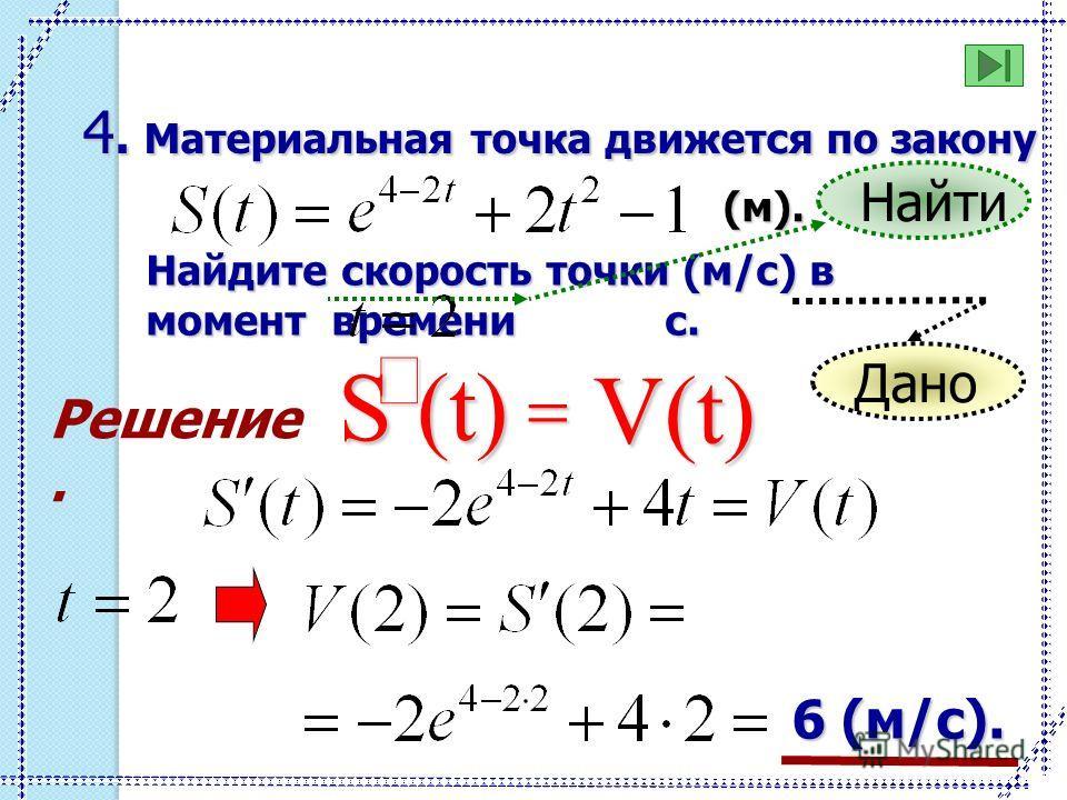 Решение. 4. Материальная точка движется по закону (м). Найдите скорость точки (м/c) в момент времени с. S (t) V(t) 6 (м/с). Найти Дано