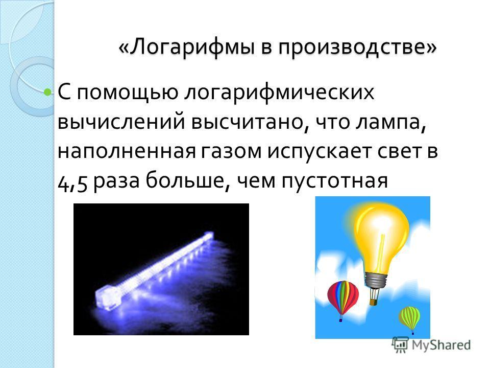 « Логарифмы в производстве » С помощью логарифмических вычислений высчитано, что лампа, наполненная газом испускает свет в 4,5 раза больше, чем пустотная