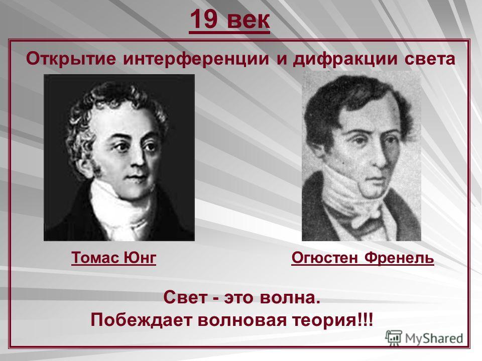 19 век Открытие интерференции и дифракции света Томас ЮнгОгюстен Френель Свет - это волна. Побеждает волновая теория!!!