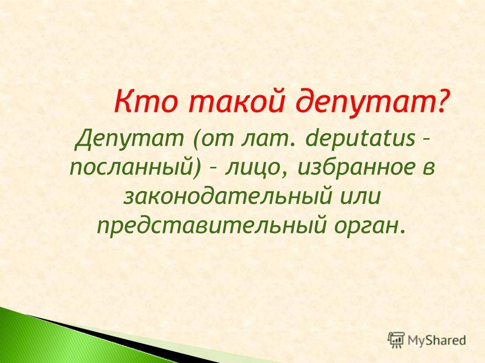 Кто такой депутат? Депутат (от лат. deputatus – посланный) – лицо, избранное в законодательный или представительный орган.