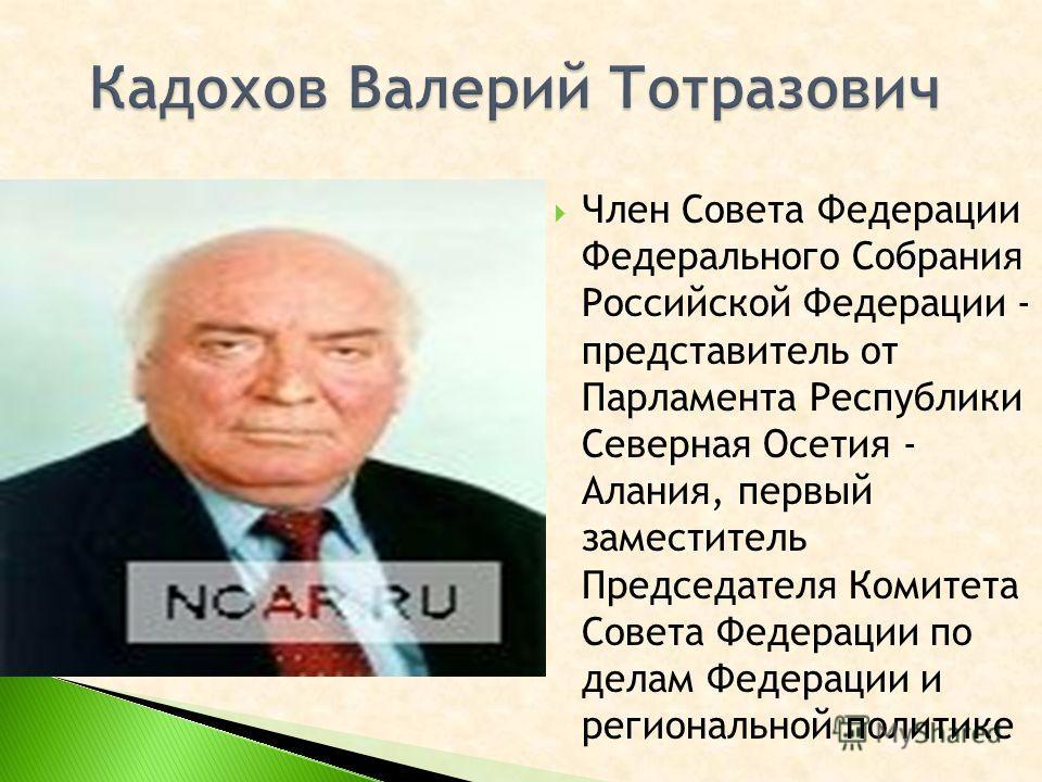 Член Совета Федерации Федерального Собрания Российской Федерации - представитель от Парламента Республики Северная Осетия - Алания, первый заместитель Председателя Комитета Совета Федерации по делам Федерации и региональной политике
