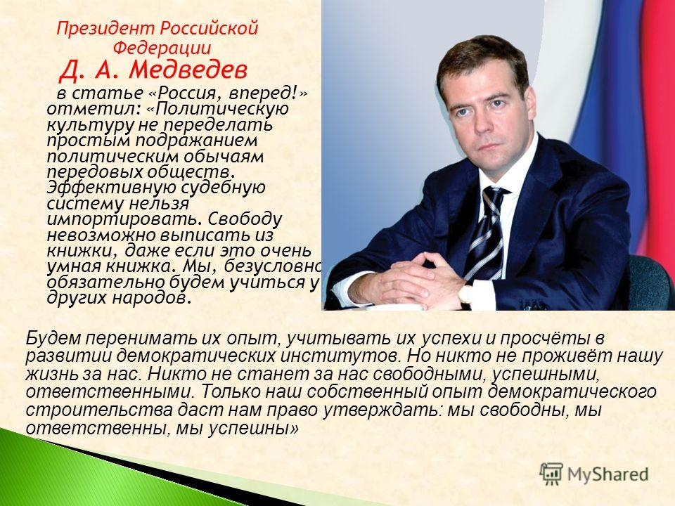 Президент Российской Федерации Д. А. Медведев в статье «Россия, вперед!» отметил: «Политическую культуру не переделать простым подражанием политическим обычаям передовых обществ. Эффективную судебную систему нельзя импортировать. Свободу невозможно в