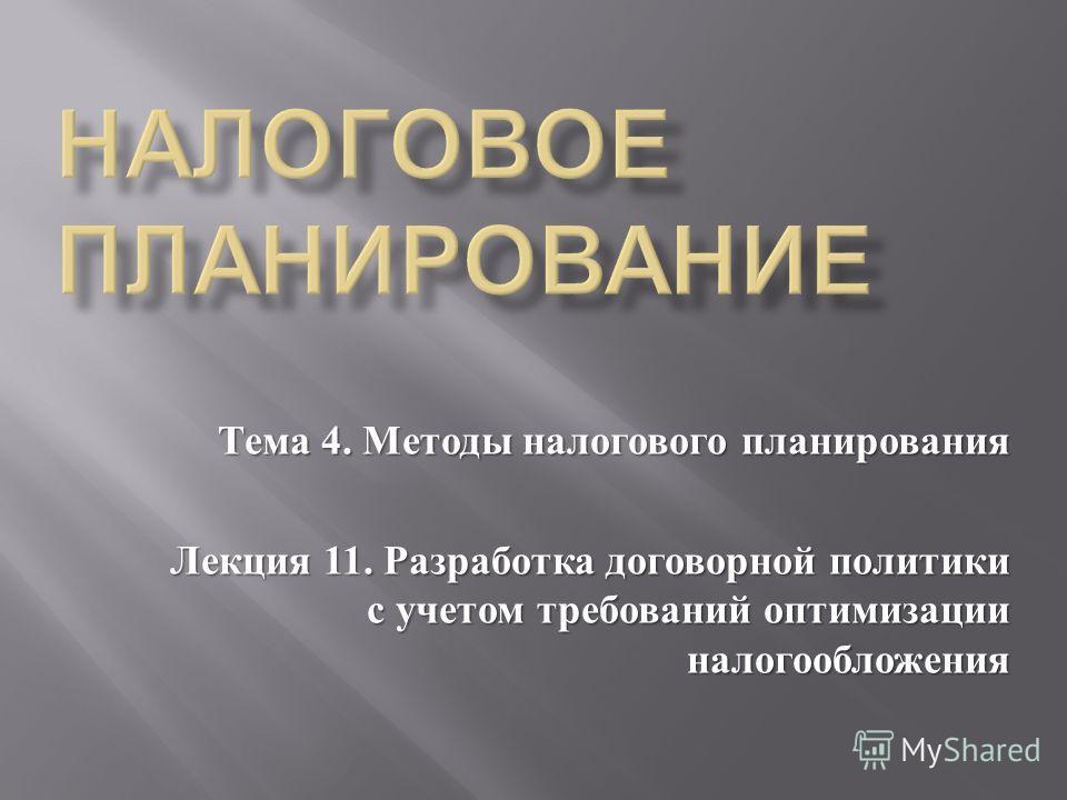 Тема 4. Методы налогового планирования Лекция 11. Разработка договорной политики с учетом требований оптимизации налогообложения
