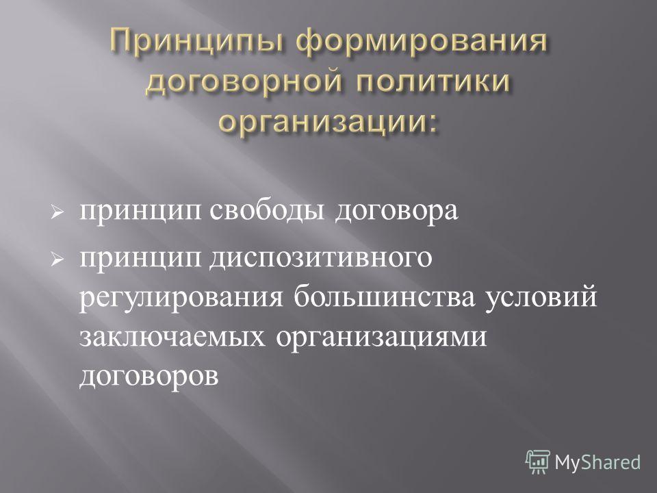 принцип свободы договора принцип диспозитивного регулирования большинства условий заключаемых организациями договоров