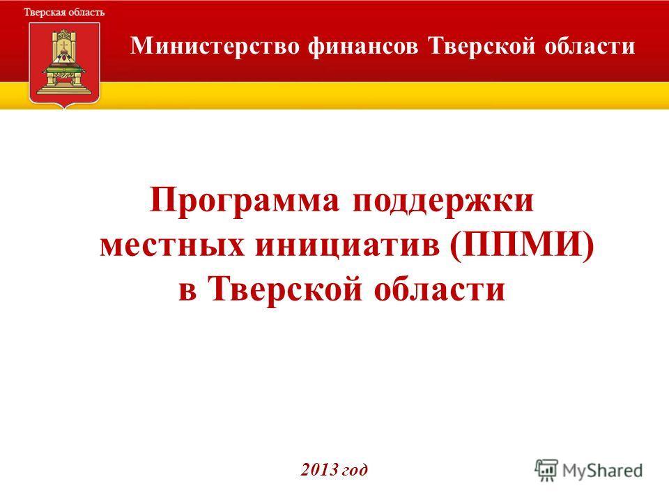 Министерство финансов Тверской области Программа поддержки местных инициатив (ППМИ) в Тверской области 2013 год