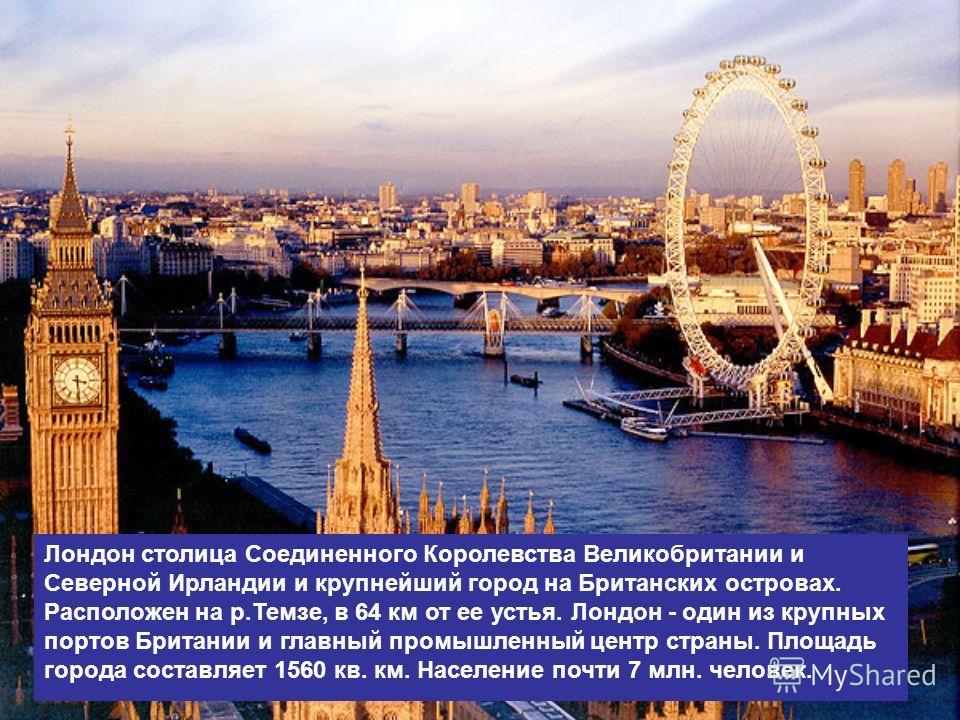 Лондон столица Соединенного Королевства Великобритании и Северной Ирландии и крупнейший город на Британских островах. Расположен на р.Темзе, в 64 км от ее устья. Лондон - один из крупных портов Британии и главный промышленный центр страны. Площадь го