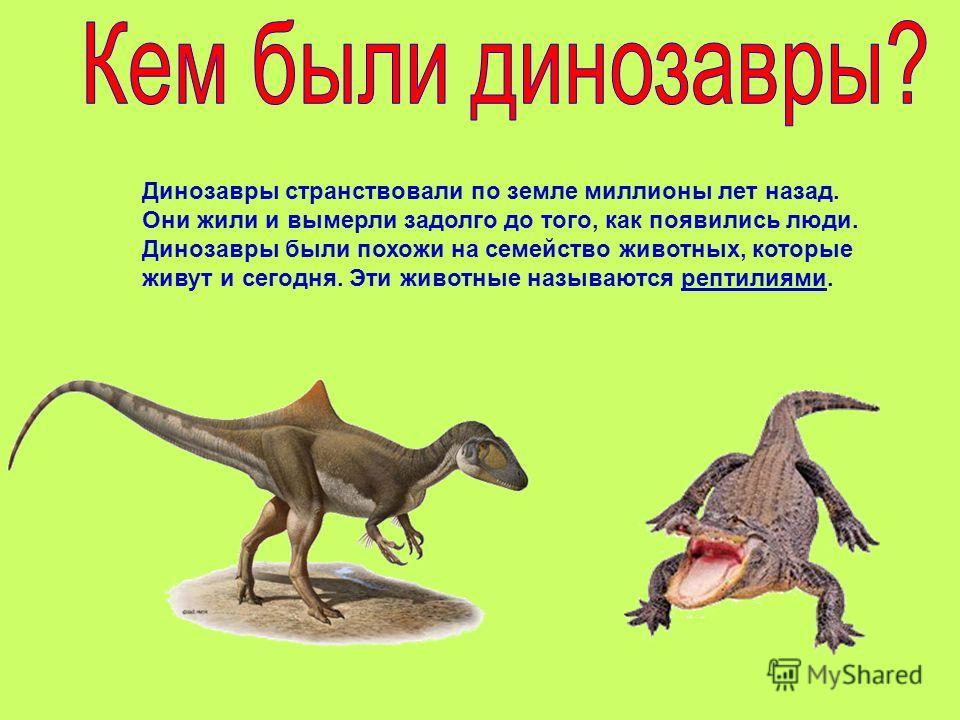 Динозавры странствовали по земле миллионы лет назад. Они жили и вымерли задолго до того, как появились люди. Динозавры были похожи на семейство животных, которые живут и сегодня. Эти животные называются рептилиями.