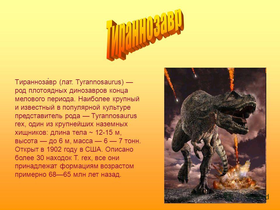 Тиранноза́вр (лат. Tyrannosaurus) род плотоядных динозавров конца мелового периода. Наиболее крупный и известный в популярной культуре представитель рода Tyrannosaurus rex, один из крупнейших наземных хищников: длина тела ~ 12-15 м, высота до 6 м, ма