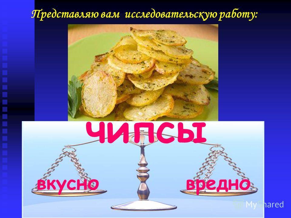 Представляю вам исследовательскую работу: вкусновредно чипсы