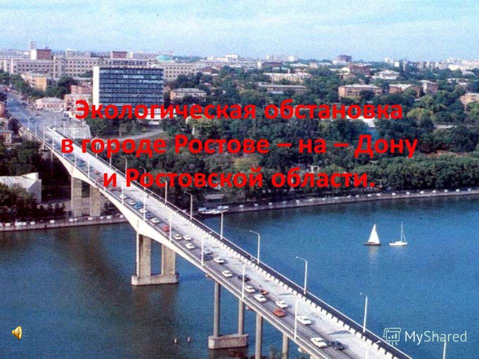 Экологическая обстановка в городе Ростове – на – Дону и Ростовской области.