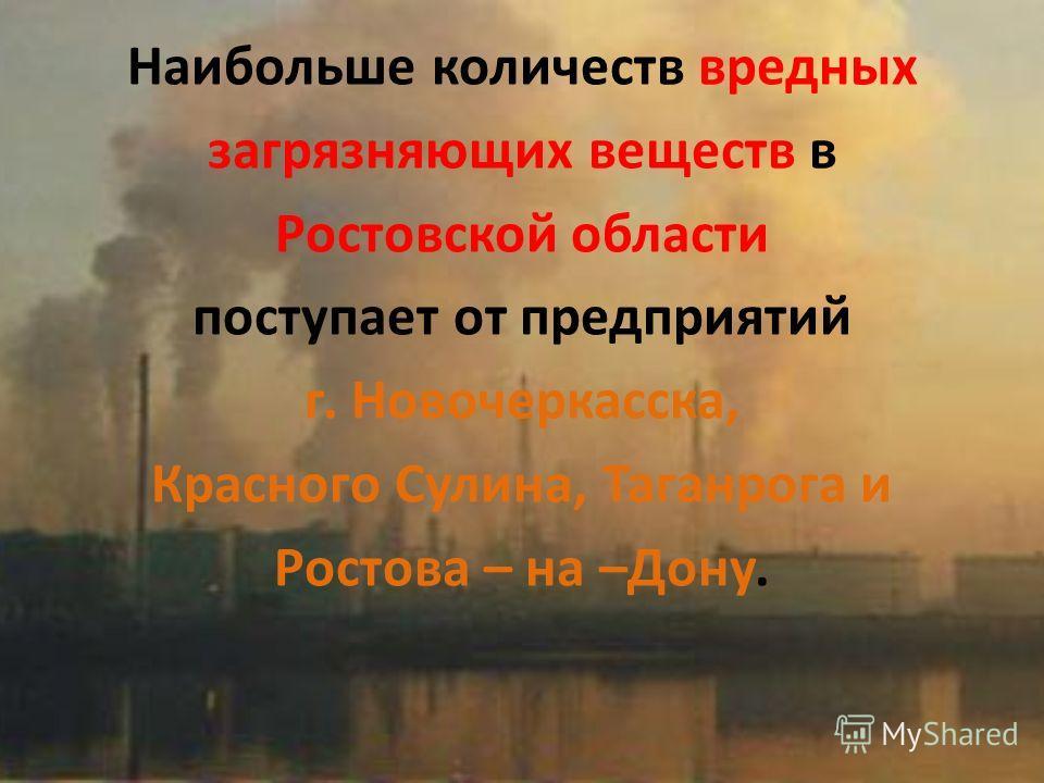 Наибольше количеств вредных загрязняющих веществ в Ростовской области поступает от предприятий г. Новочеркасска, Красного Сулина, Таганрога и Ростова – на –Дону.