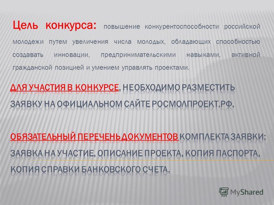 Цель конкурса: повышение конкурентоспособности российской молодежи путем увеличения числа молодых, обладающих способностью создавать инновации, предпринимательскими навыками, активной гражданской позицией и умением управлять проектами.