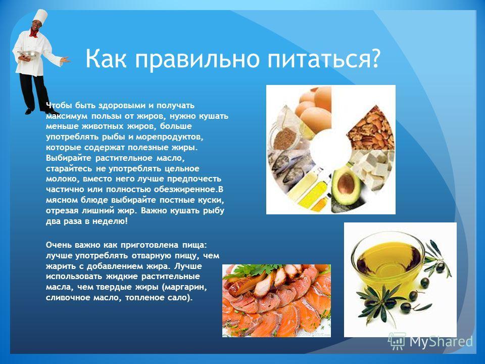 Как правильно питаться? Чтобы быть здоровыми и получать максимум пользы от жиров, нужно кушать меньше животных жиров, больше употреблять рыбы и морепродуктов, которые содержат полезные жиры. Выбирайте растительное масло, старайтесь не употреблять цел