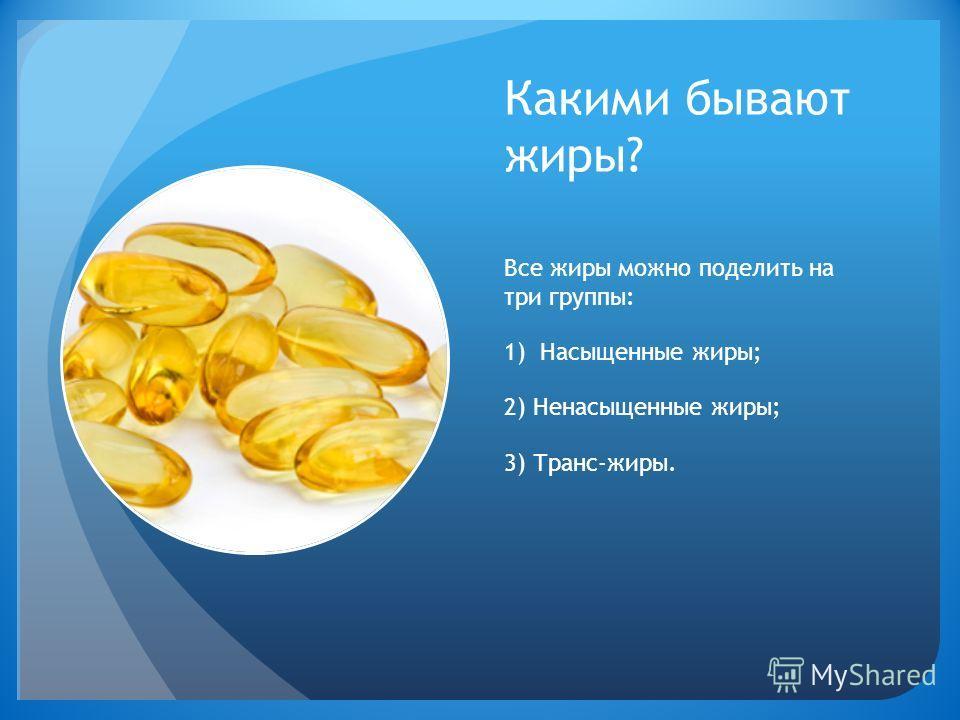 Какими бывают жиры? Все жиры можно поделить на три группы: 1)Насыщенные жиры; 2) Ненасыщенные жиры; 3) Транс-жиры.
