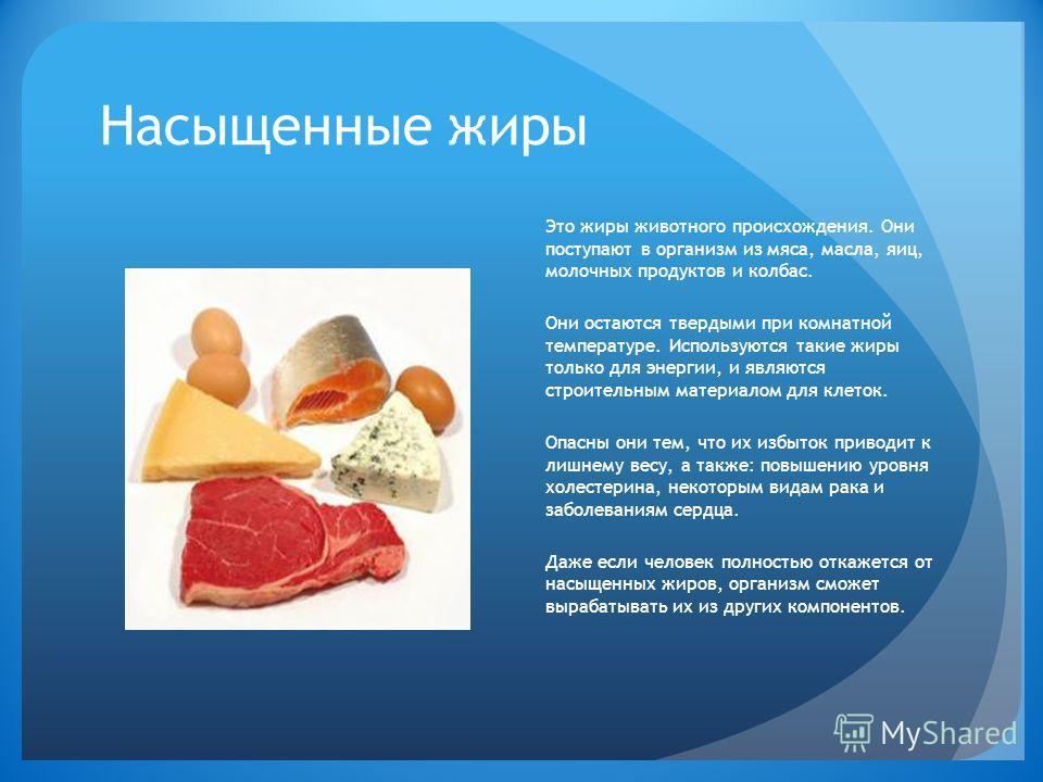 Насыщенные жиры Это жиры животного происхождения. Они поступают в организм из мяса, масла, яиц, молочных продуктов и колбас. Они остаются твердыми при комнатной температуре. Используются такие жиры только для энергии, и являются строительным материал