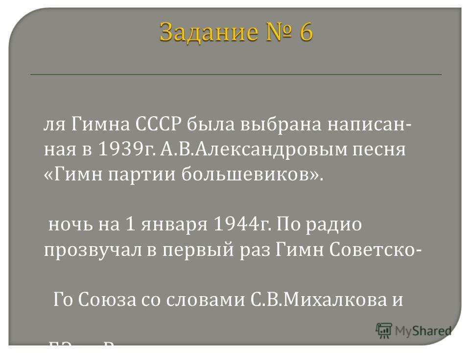 Д ля Гимна СССР была выбрана написан- ная в 1939г. А.В.Александровым песня «Гимн партии большевиков». В ночь на 1 января 1944г. По радио прозвучал в первый раз Гимн Советско- Го Союза со словами С.В.Михалкова и Г.Г.Эль-Регистана. С 15 марта 1944г. Ги