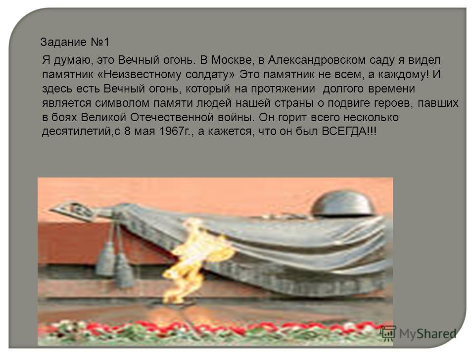 Задание 1 Я думаю, это Вечный огонь. В Москве, в Александровском саду я видел памятник «Неизвестному солдату» Это памятник не всем, а каждому! И здесь есть Вечный огонь, который на протяжении долгого времени является символом памяти людей нашей стран