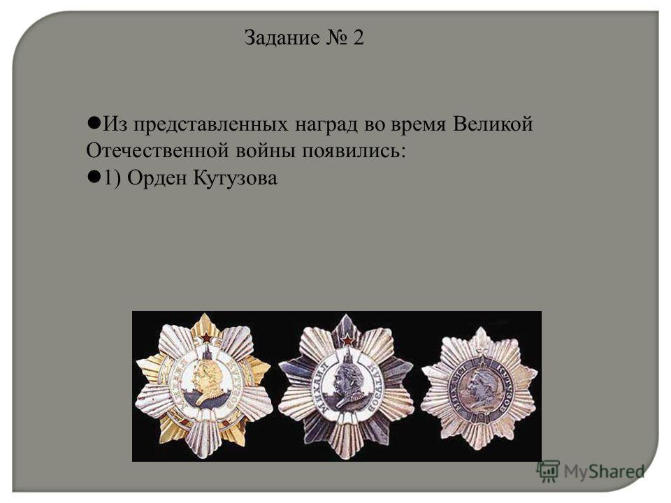 Задание 2 Из представленных наград во время Великой Отечественной войны появились: 1) Орден Кутузова