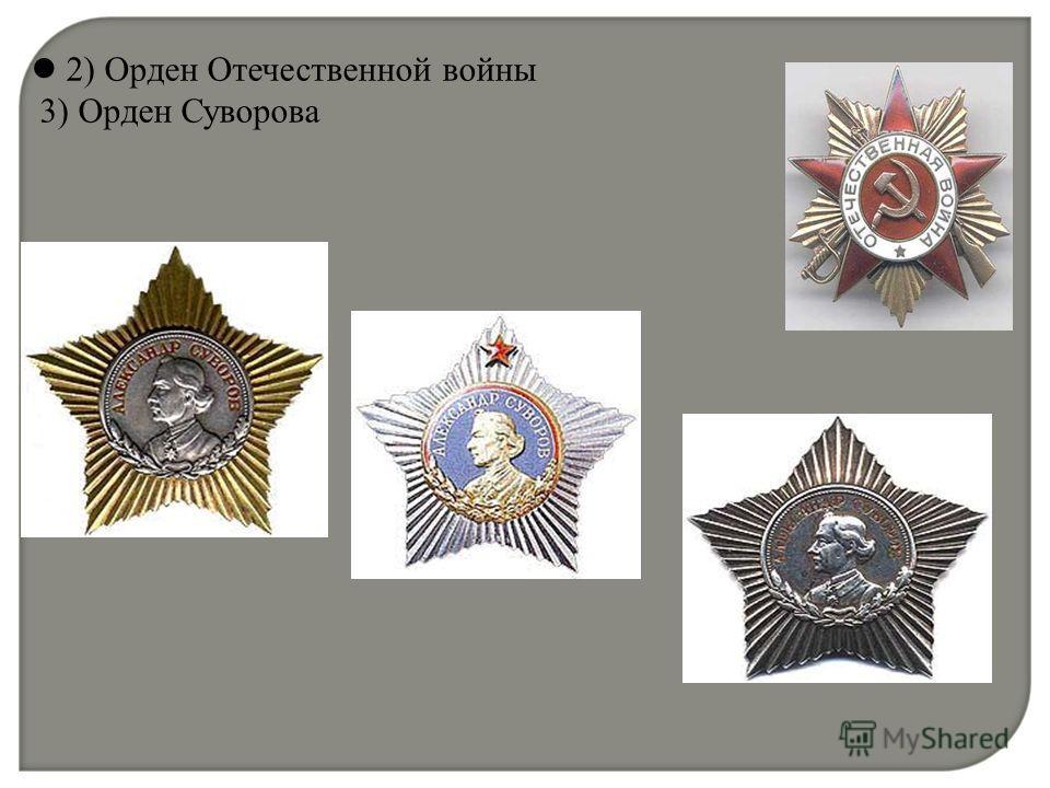 2) Орден Отечественной войны 3) Орден Суворова