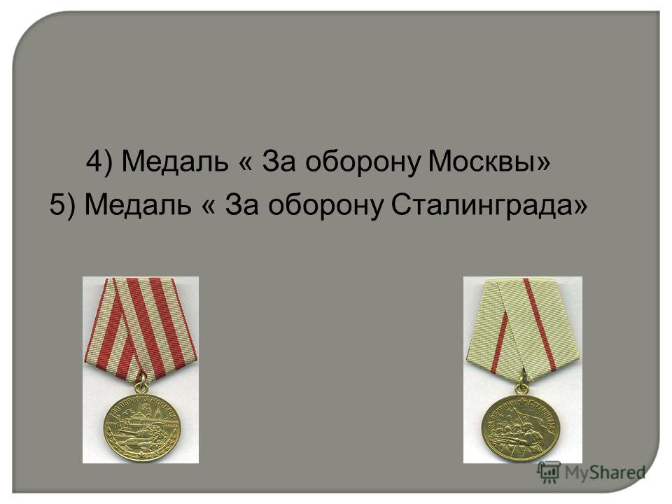 4) Медаль « За оборону Москвы» 5) Медаль « За оборону Сталинграда»
